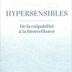 Hypersensibles, de la culpabilité à la bienveillance - Ilse Sand