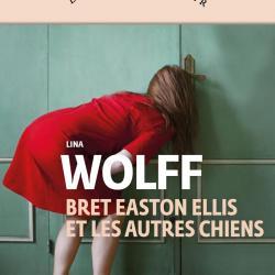 Bret Easton Ellis et les autres chiens -Lina Wolff