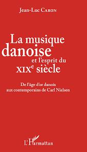 La Musique danoise et l'esprit du XIXe siècle -  Jean-Luc Caron
